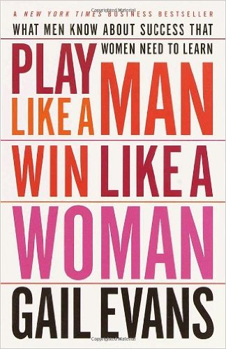 Play Like a Man Win Like a Woman What Men Know About Success that Women Need to Learn Gail Evans